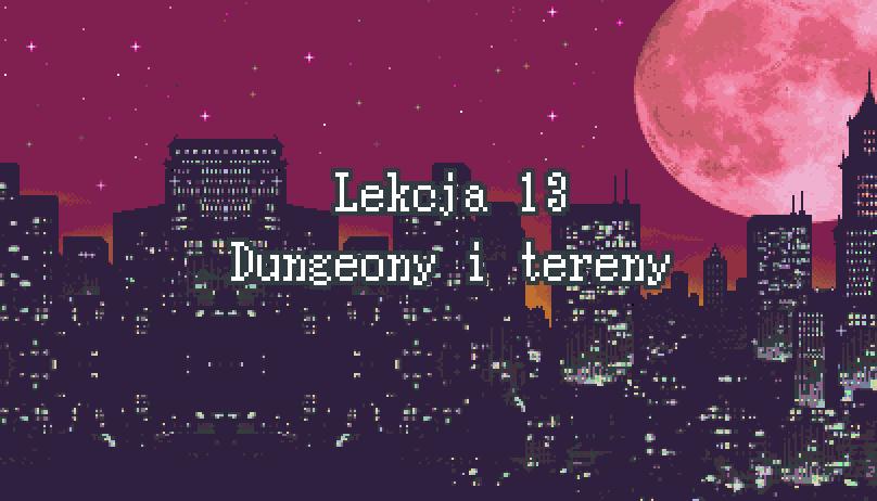 Lekcja 13 – Dungeony i tereny